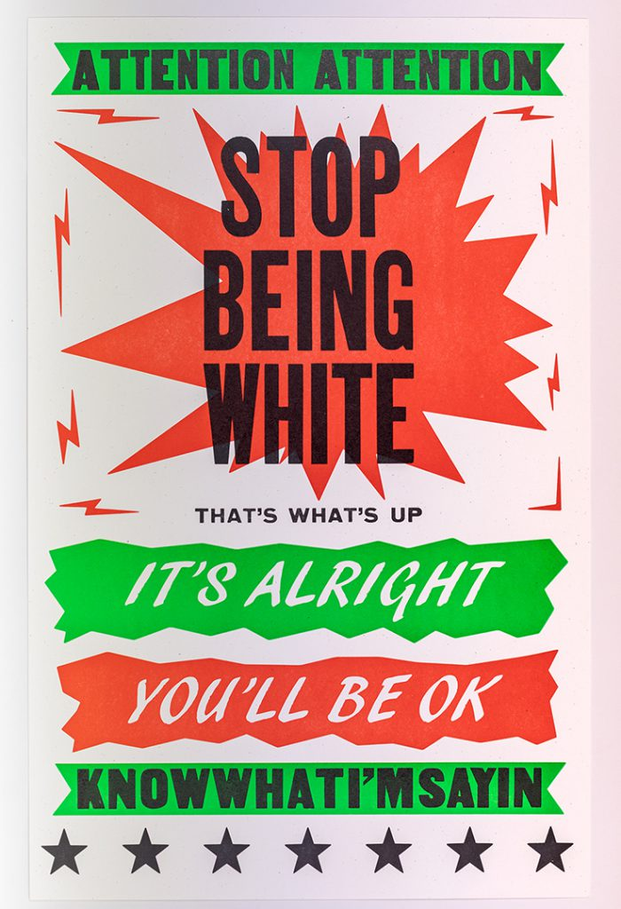 Stop Being White, 2019, letterpress 22 x 14 inches